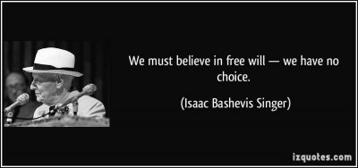 quote-we-must-believe-in-free-will-we-have-no-choice-isaac-bashevis-singer-267244